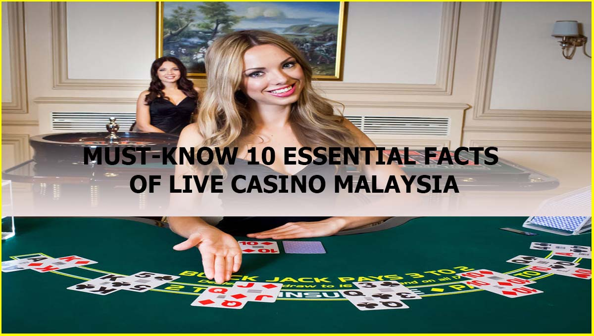 MUST-KNOW 10 ESSENTIAL FACTS OF LIVE CASINO MALAYSIA