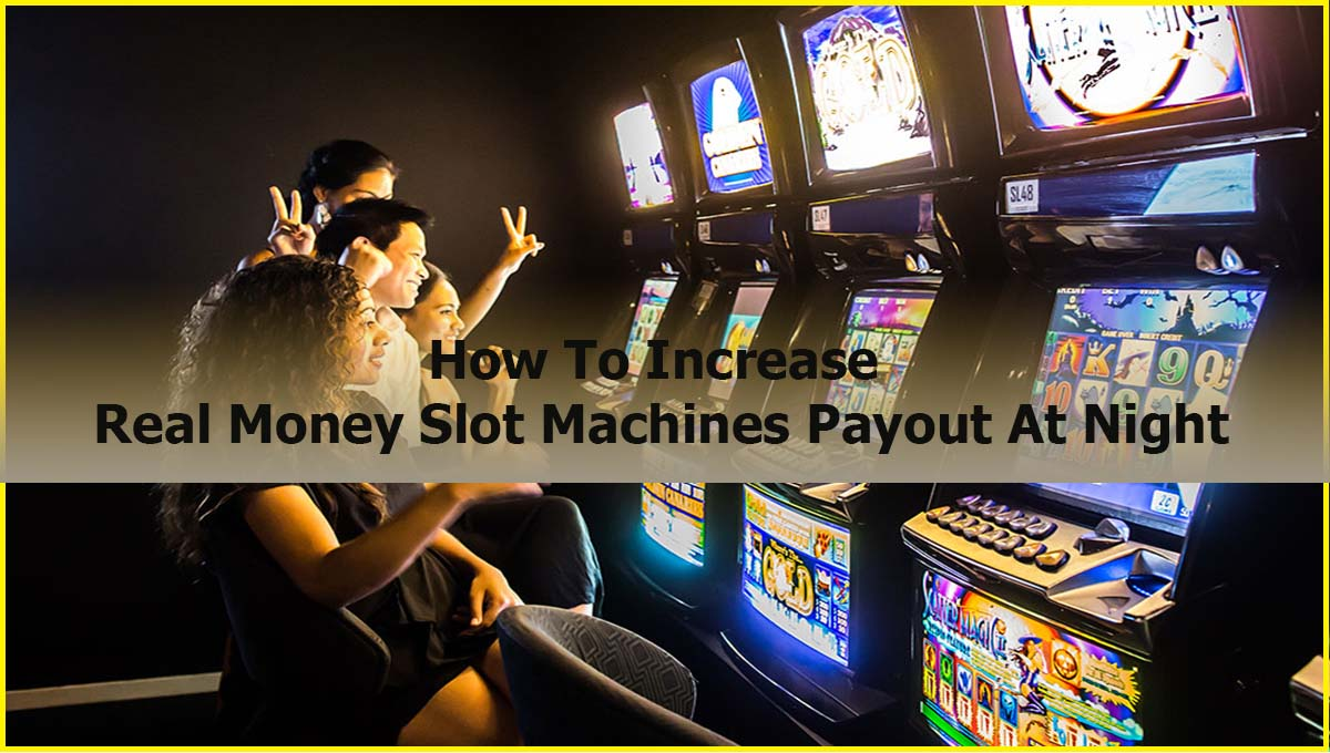 How To Increase Real Money Slot Machines Payout At Night