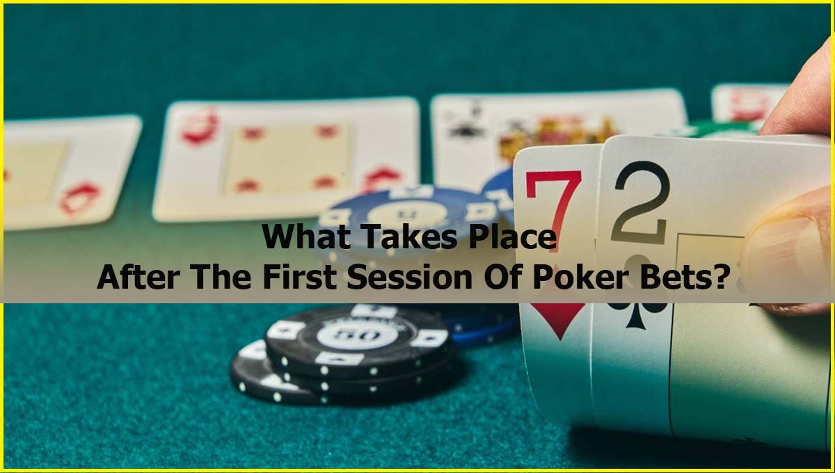 What Takes Place After The First Session Of Poker Bets